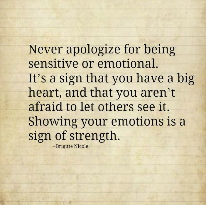 Never-apologize-for-being-sensitive-or-emotional.-Its-a-sign-that-you-have-a-big-heart-and-that-you-arent-afraid-to-let-others-see-it.-Showing-your-emotions-is-a-sign-of-strength.